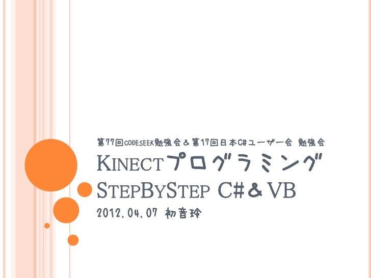 第77回CODESEEK勉強会&第17回日本C#ユーザー会 勉強会KINECTプログラミングSTEPBYSTEP C#&VB2012.04.07 初音玲