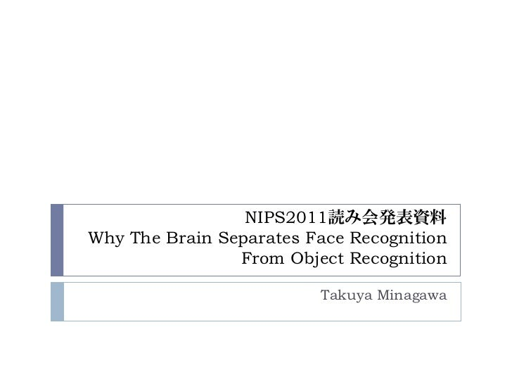 NIPS2011読み会発表資料Why The Brain Separates Face Recognition                From Object Recognition                         Tak...