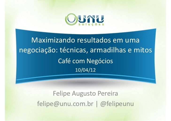 Maximizando resultados em umanegociação: técnicas, armadilhas e mitos           Café com Negócios                10/04/12 ...