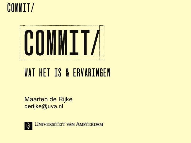COMMIT/    WAT HET IS & ERVARINGEN    Maarten de Rijke    derijke@uva.nl