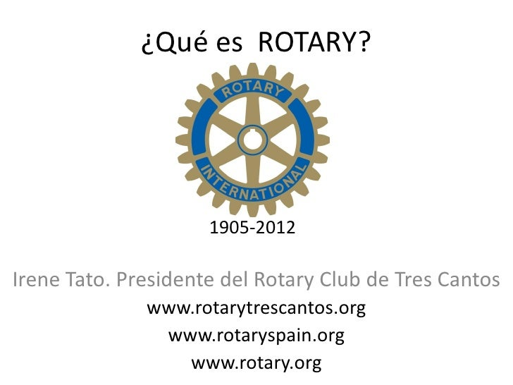 ¿Qué es ROTARY?                     1905-2012Irene Tato. Presidente del Rotary Club de Tres Cantos              www.rotary...