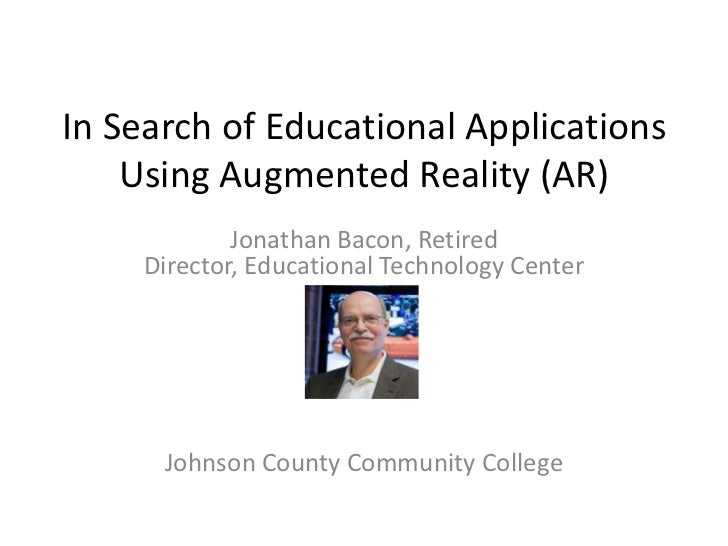 In Search of Educational Applications    Using Augmented Reality (AR)            Jonathan Bacon, Retired    Director, Educ...