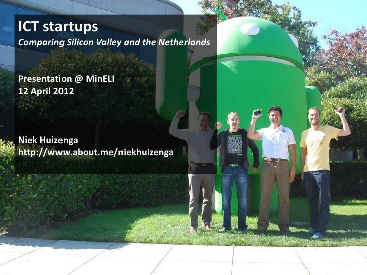 ICT startupsComparing Silicon Valley and the NetherlandsPresentation @ MinELI12 April 2012Niek Huizengahttp://www.about.me...