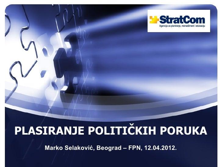 PLASIRANJE POLITIČKIH PORUKA    Marko Selaković, Beograd – FPN, 12.04.2012.