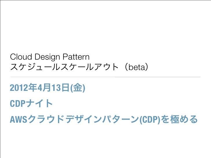Cloud Design Patternスケジュールスケールアウト(beta)2012年4月13日(金)CDPナイトAWSクラウドデザインパターン(CDP)を極める