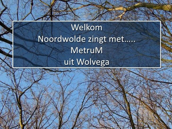 WelkomNoordwolde zingt met…..       MetruM     uit Wolvega