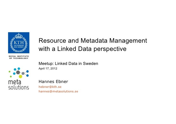 Resource and Metadata Managementwith a Linked Data perspectiveMeetup: Linked Data in SwedenApril 17, 2012Hannes Ebnerhebne...