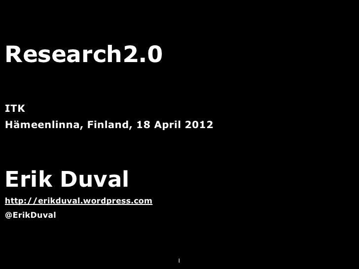 Research2.0ITKHämeenlinna, Finland, 18 April 2012Erik Duvalhttp://erikduval.wordpress.com@ErikDuval                       ...
