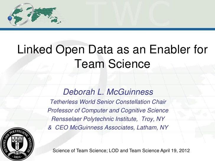 Linked Open Data as an Enabler for         Team Science           Deborah L. McGuinness      Tetherless World Senior Const...