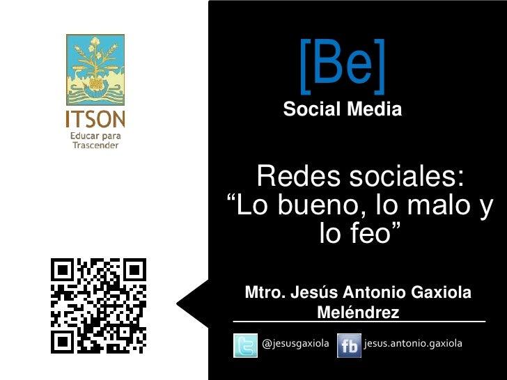 """[Be]       Social Media  Redes sociales:""""Lo bueno, lo malo y       lo feo"""" Mtro. Jesús Antonio Gaxiola          Meléndrez ..."""