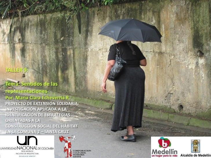 TALLER 9:Tema: Sentidos de lasrepresentacionesPor: María Clara Echeverría R.PROYECTO DE EXTENSIÓN SOLIDARIA:INVESTIGACIÓN ...