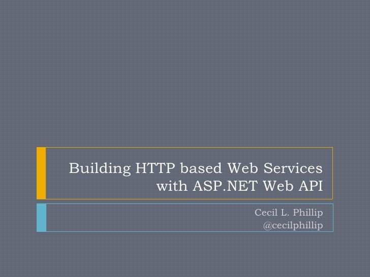 Building HTTP based Web Services           with ASP.NET Web API                       Cecil L. Phillip                    ...