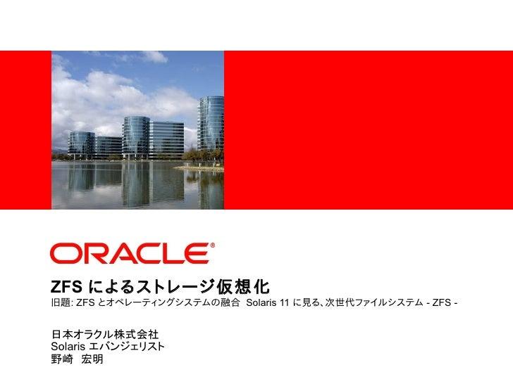 <Insert Picture Here>ZFS によるストレージ仮想化旧題: ZFS とオペレーティングシステムの融合 Solaris 11 に見る、次世代ファイルシステム - ZFS -日本オラクル株式会社Solaris エバンジェリスト野...