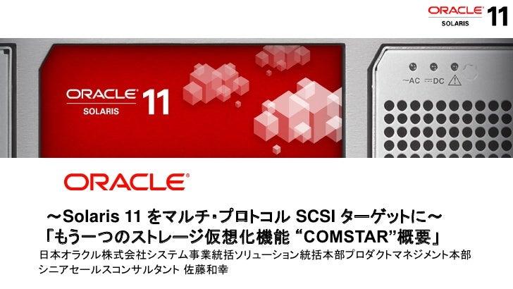 "~Solaris 11 をマルチ・プロトコル SCSI ターゲットに~    「もう一つのストレージ仮想化機能 ""COMSTAR""概要」日本オラクル株式会社システム事業統括ソリューション統括本部プロダクトマネジメント本部シニアセールスコンサルタ..."