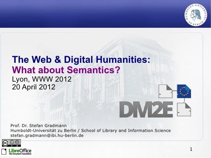 The Web & Digital Humanities:What about Semantics?Lyon, WWW 201220 April 2012Prof. Dr. Stefan GradmannHumboldt-Universität...