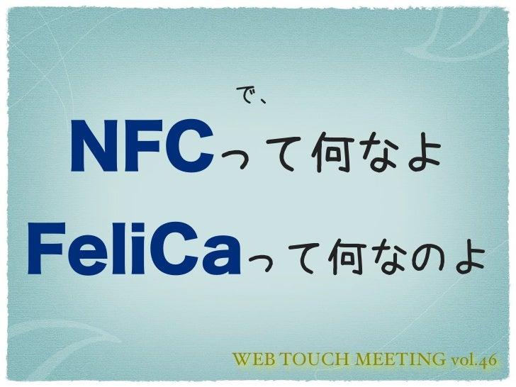 で、 NFCって何なよFeliCaって何なのよ     WEB TOUCH MEETING vol.46