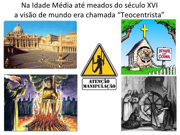 """Na Idade Média até meados do século XVIa visão de mundo era chamada """"Teocentrista"""""""