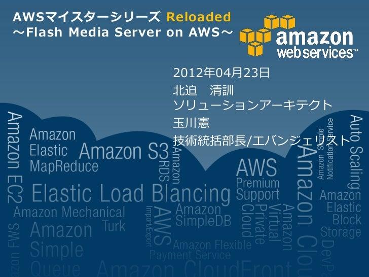AWSマイスターシリーズ Reloaded~Flash Media Server on AWS~                   2012年04月23日                   北迫 清訓                   ソ...