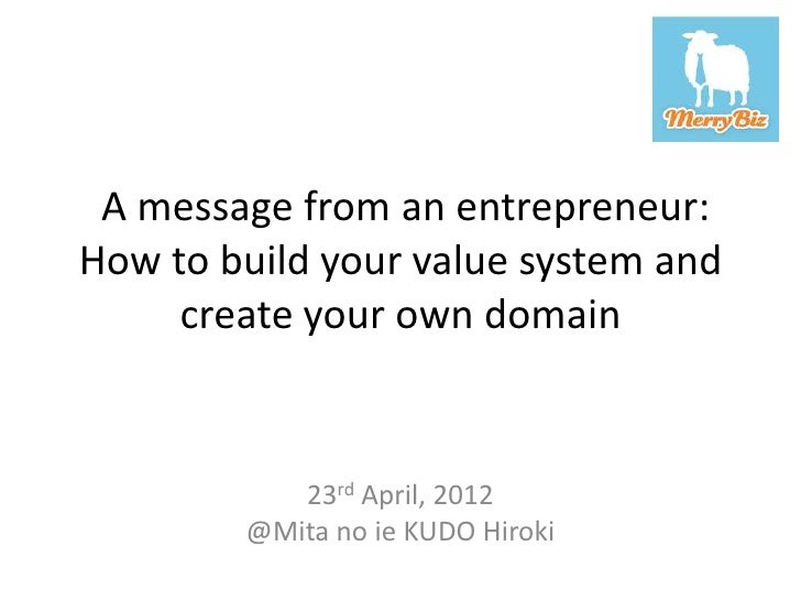A message from an entrepreneur:How to build your value system and     create your own domain           23rd April, 2012   ...
