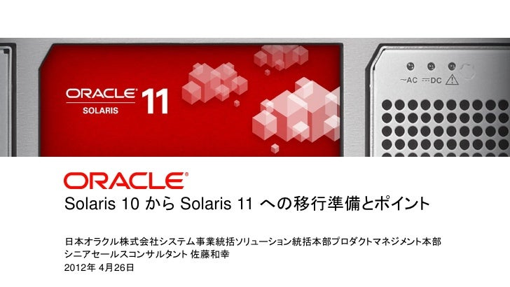 Solaris 10 から Solaris 11 への移行準備とポイント                 日本オラクル株式会社システム事業統括ソリューション統括本部プロダクトマネジメント本部                 シニアセールスコンサ...