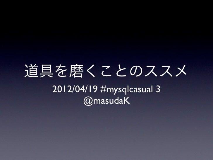 道具を磨くことのススメ 2012/04/19 #mysqlcasual 3        @masudaK