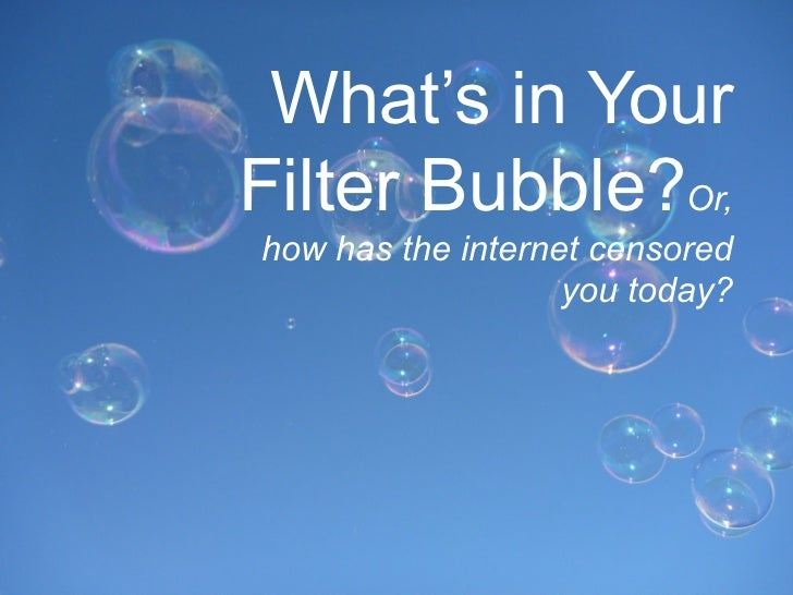 What's in YourFilter Bubble?Or,how has the internet censored                   you today?