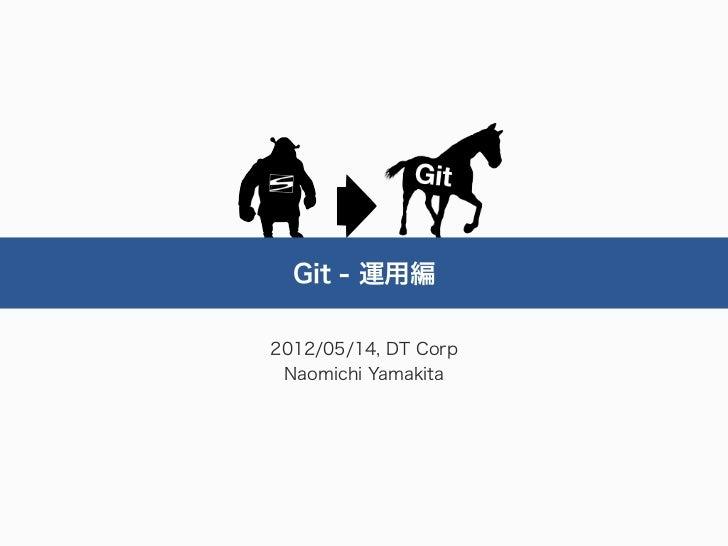Git - 運用編2012/05/14, DT Corp Naomichi Yamakita