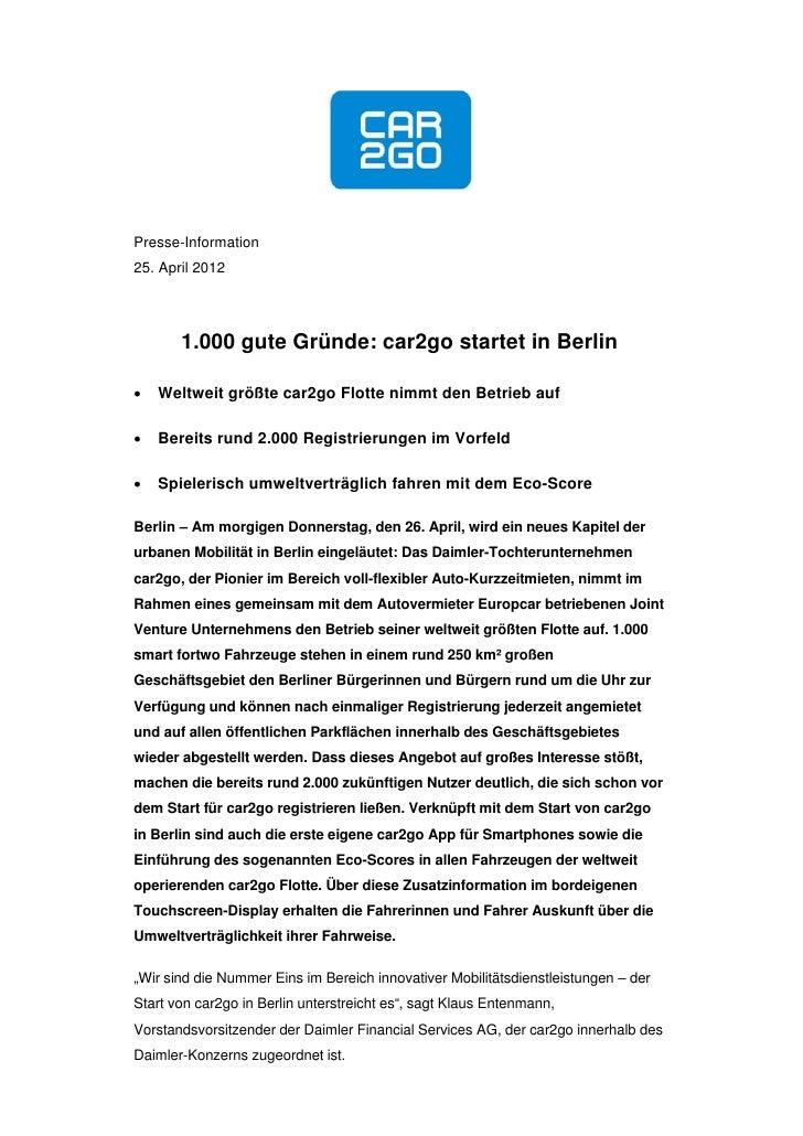 Presse-Information25. April 2012       1.000 gute Gründe: car2go startet in Berlin   Weltweit größte car2go Flotte nimmt ...