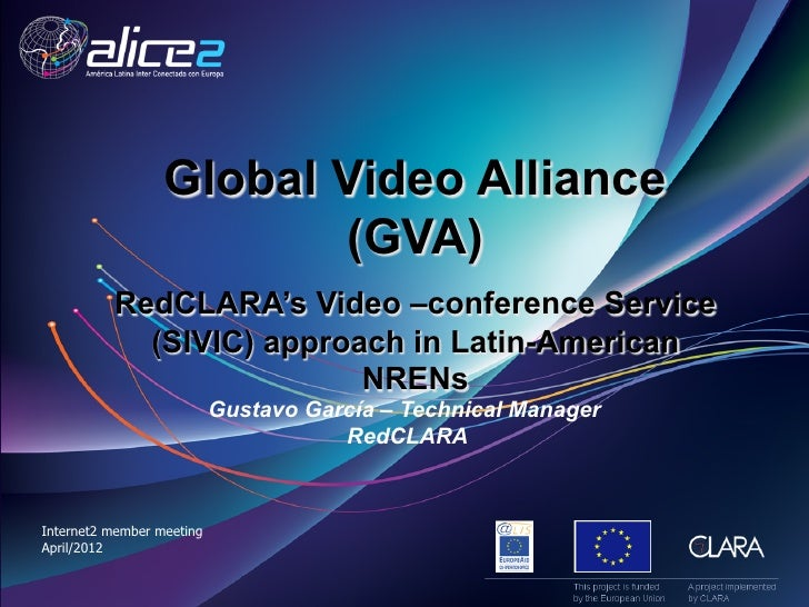 Global Video Alliance  (GVA)    RedCLARA's Video –conference Service  (SIVIC) approach in Latin-American  NRENs Gustavo García – Technical Manager  RedCLARA