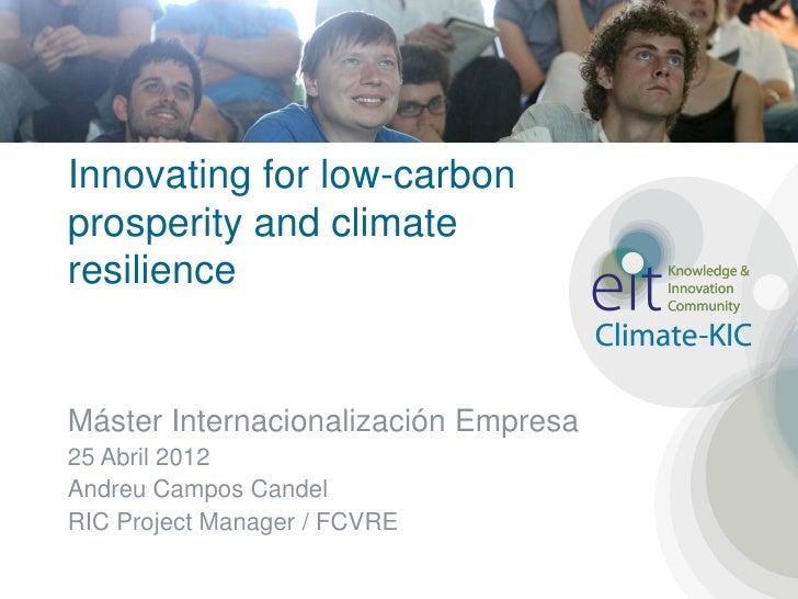 Innovating for low-carbonprosperity and climateresilienceMáster Internacionalización Empresa25 Abril 2012Andreu Campos Can...