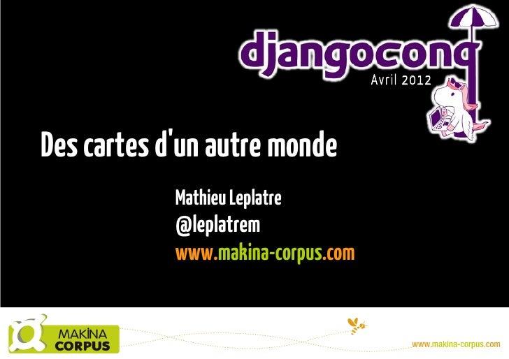 Des cartes d'un autre monde - DjangoCong 2012
