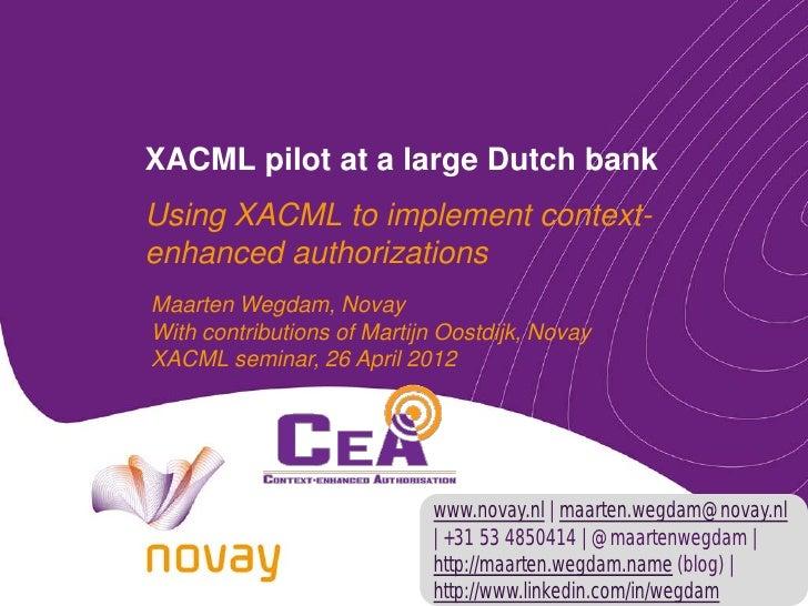 XACML pilot at a large Dutch bankUsing XACML to implement context-enhanced authorizationsMaarten Wegdam, NovayWith contrib...