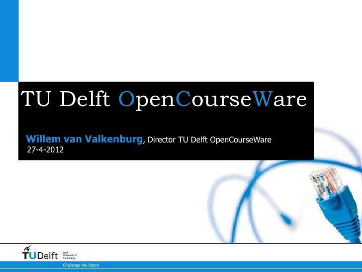 TU Delft OpenCourseWareWillem van Valkenburg, Director TU Delft OpenCourseWare27-4-2012        Delft        University of ...