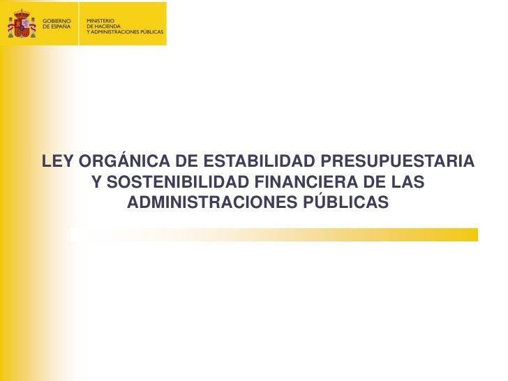 LEY ORGÁNICA DE ESTABILIDAD PRESUPUESTARIA     Y SOSTENIBILIDAD FINANCIERA DE LAS         ADMINISTRACIONES PÚBLICAS