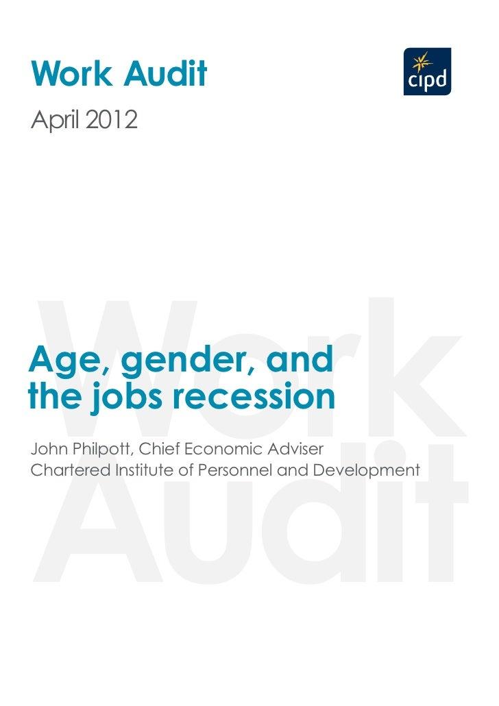 Work AuditApril 2012WorkAge, gender, andthe jobs recessionAuditJohn Philpott, Chief Economic AdviserChartered Institute of...