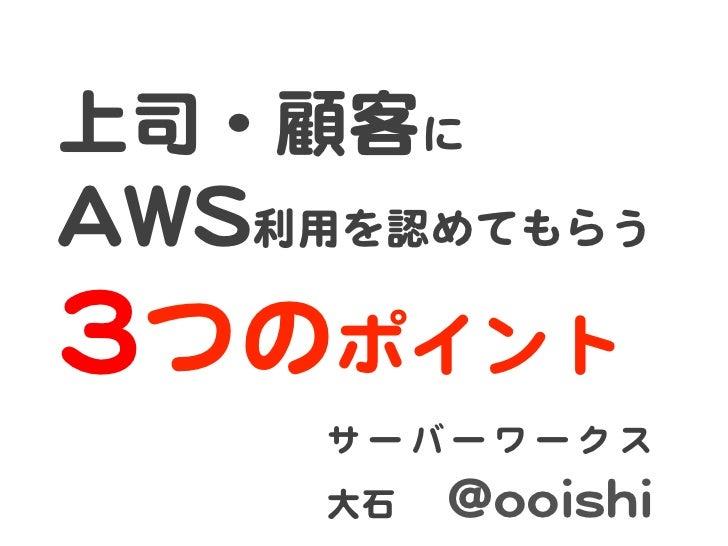 上司・顧客に  AAWWSS利用を認めてもらう  33つのポイント         サ ー バ ー ワ ー ク ス         大石    @@ooooiisshhii