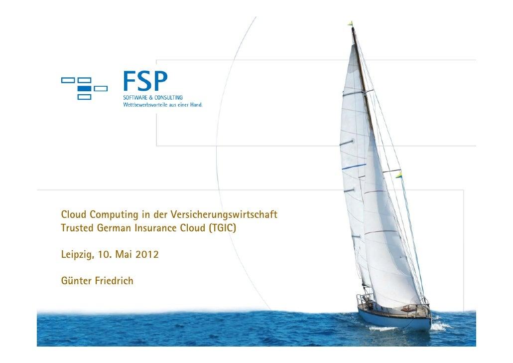 Cloud Computing in der VersicherungswirtschaftTrusted German Insurance Cloud (TGIC)Leipzig, 10. Mai 2012Günter Friedrich