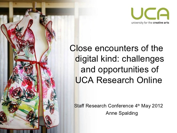 Close encounters of the digital kind: challenges   and opportunities of UCA Research Online Staff Research Conference 4th ...