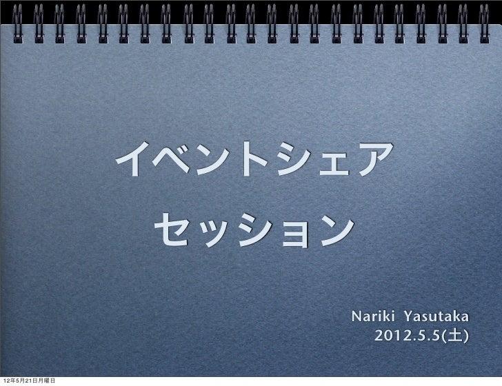 イベントシェア              セッション                   Nariki Yasutaka                     2012.5.5(土)12年5月21日月曜日
