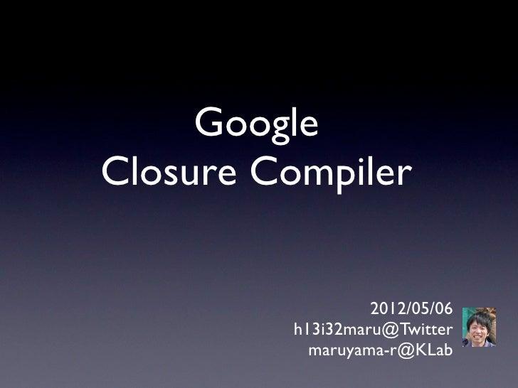 GoogleClosure Compiler                  2012/05/06         h13i32maru@Twitter           maruyama-r@KLab