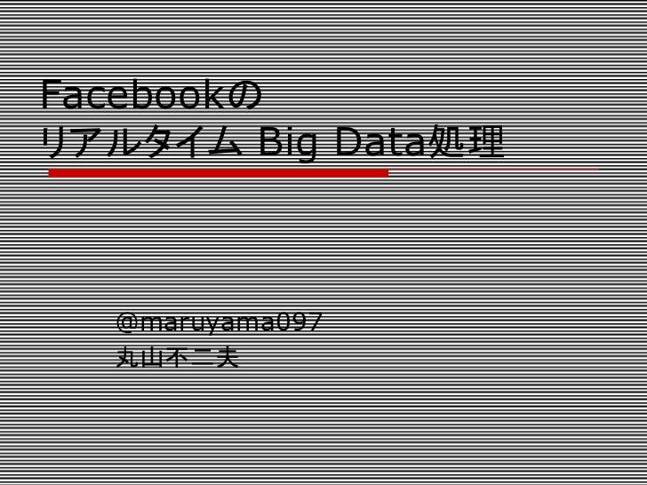 Facebookのリアルタイム Big Data処理  @maruyama097  丸山不二夫