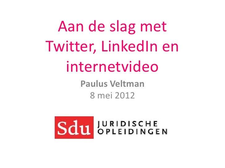 Aan de slag metTwitter, LinkedIn en  internetvideo     Paulus Veltman       8 mei 2012