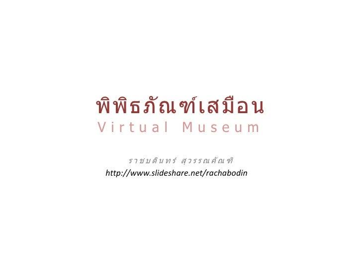 พิพ ิธ ภั ณ ฑ์เ สมื อ นVirtual                 Museum      ร า ช บ ดิ น ท ร์ สุ ว ร ร ณ คั ณ ฑิ http://www.slideshare.net/...