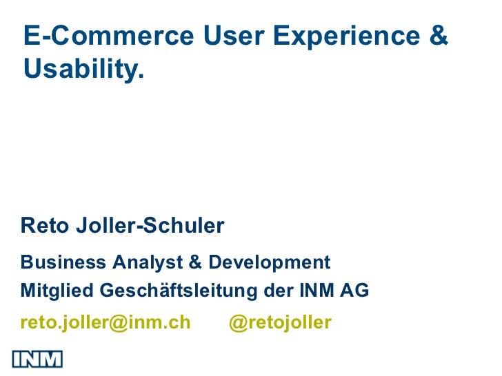 E-Commerce User Experience &Usability.Reto Joller-SchulerBusiness Analyst & DevelopmentMitglied Geschäftsleitung der INM A...