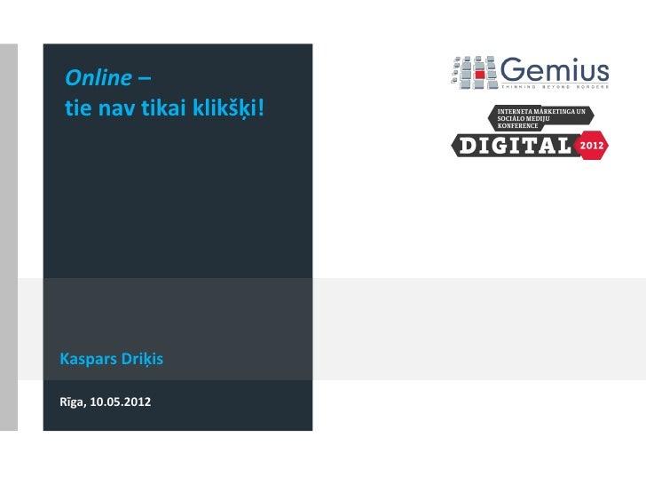 Online –tie nav tikai klikšķi!Kaspars DriķisRīga, 10.05.2012