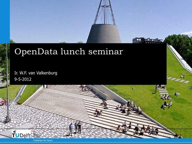 OpenData lunch seminarIr. W.F. van Valkenburg9-5-2012          Delft          University of          Technology          C...