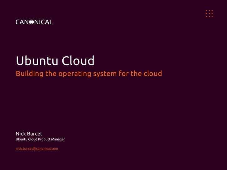 Ubuntu CloudBuilding the operating system for the cloudNick BarcetUbuntu Cloud Product Managernick.barcet@canonical.com