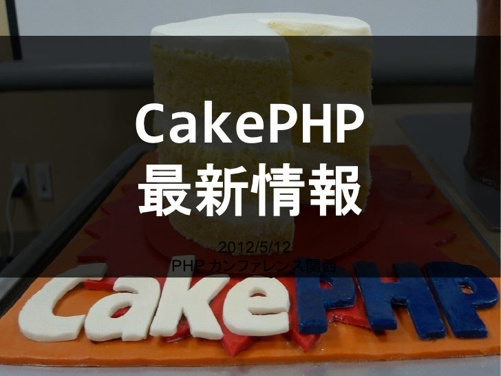 CakePHP最新情報      2012/5/12 PHP カンファレンス関西