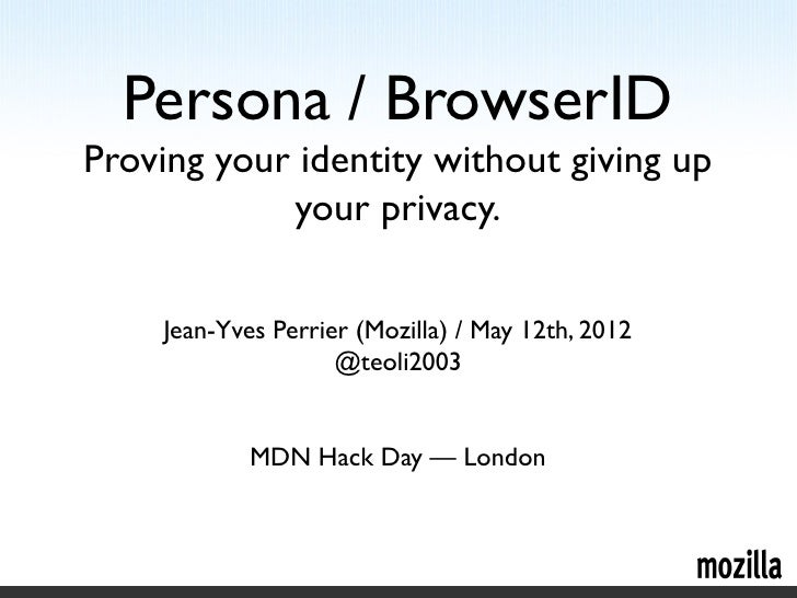 Persona / BrowserIDProving your identity without giving up            your privacy.    Jean-Yves Perrier (Mozilla) / May 1...