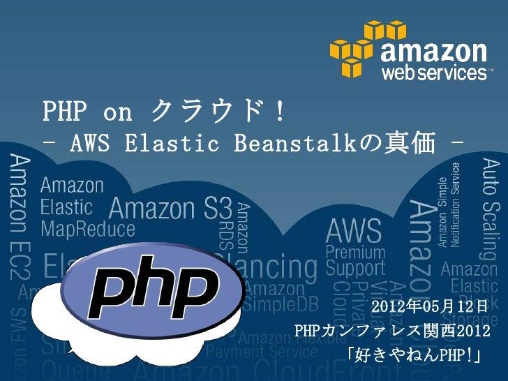 PHP on クラウド!- AWS Elastic Beanstalkの真価 -                      2012年05月12日                PHPカンファレス関西2012                  ...